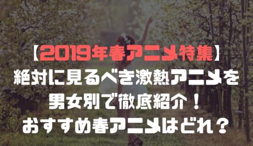 【2019年春アニメ特集】絶対に見るべき激熱アニメを男女別で徹底紹介!