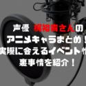 梶裕貴のアニメキャラまとめ!実際に会えるイベント情報や裏事情を紹介!