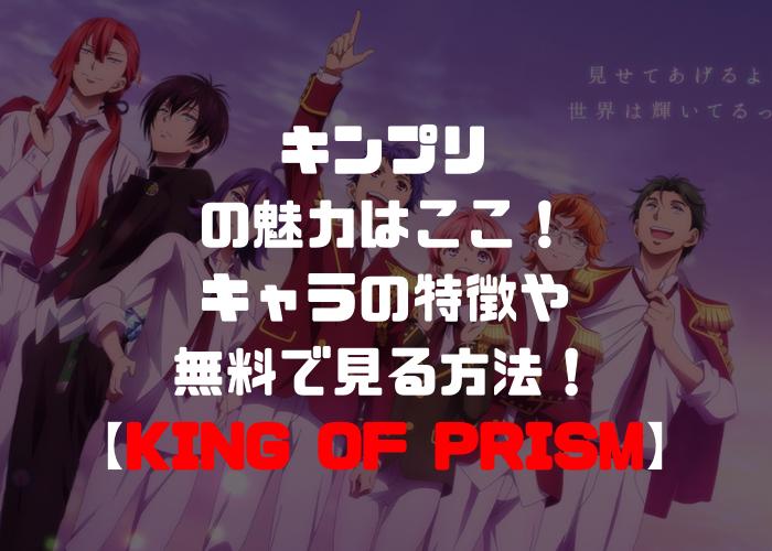 キンプリ(KING OF PRISM)の魅力はここ!キャラの特徴や無料で見る方法!