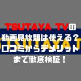 TSUTAYA TVの動画見放題は使える?口コミからデメリットまで徹底検証!